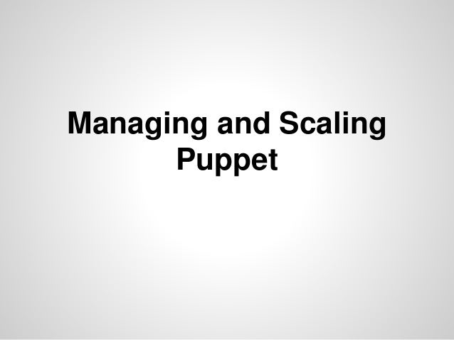 Managing and Scaling  Puppet