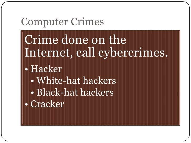 Computer CrimesCrime done on theInternet, call cybercrimes.• Hacker  • White-hat hackers  • Black-hat hackers• Cracker