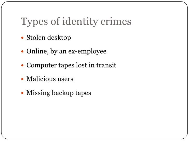 Types of identity crimes Stolen desktop Online, by an ex-employee Computer tapes lost in transit Malicious users Miss...
