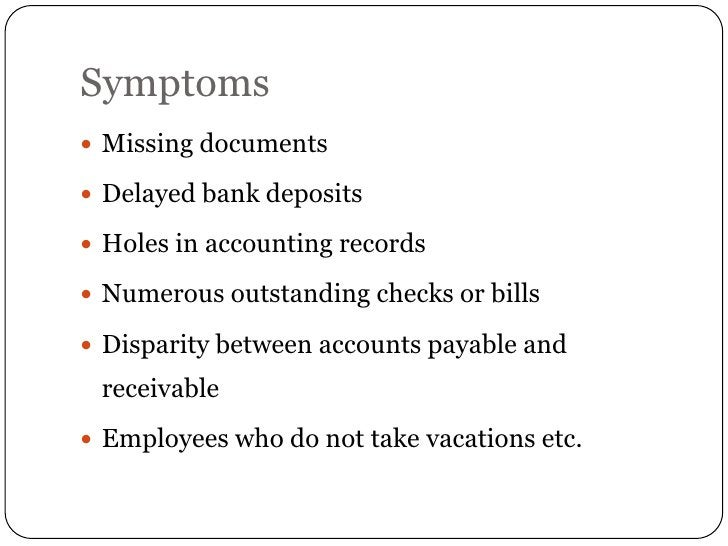 Symptoms Missing documents Delayed bank deposits Holes in accounting records Numerous outstanding checks or bills Dis...