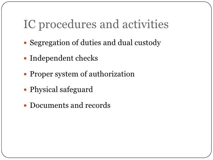IC procedures and activities Segregation of duties and dual custody Independent checks Proper system of authorization ...