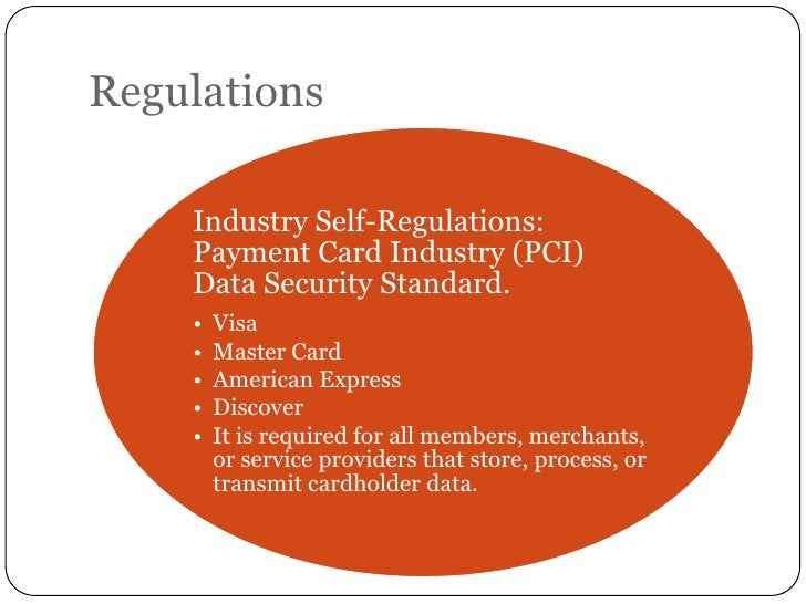 Regulations    Industry Self-Regulations:    Payment Card Industry (PCI)    Data Security Standard.    •   Visa    •   Mas...