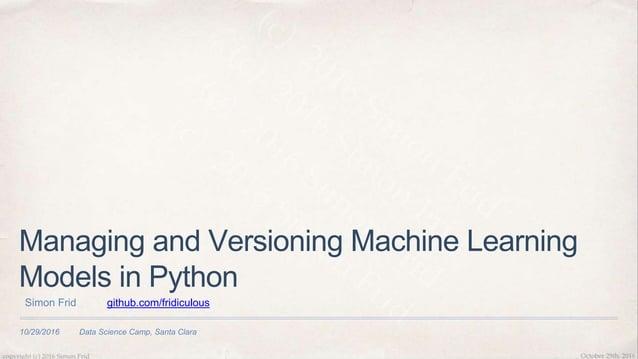 10/29/2016 Data Science Camp, Santa Clara Managing and Versioning Machine Learning Models in Python Simon Frid github.com/...