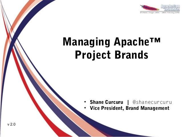 Managing Apache™         Project Brands           ●               Shane Curcuru | @shanecurcuru           ●               ...