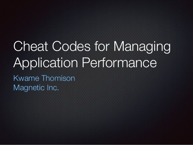 Cheat Codes for Managing Application Performance Kwame Thomison Magnetic Inc.