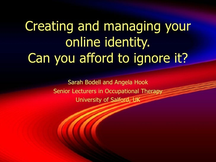 Creating and managing your online identity. Can you afford to ignore it? Sarah Bodell and Angela Hook Senior Lecturers in ...