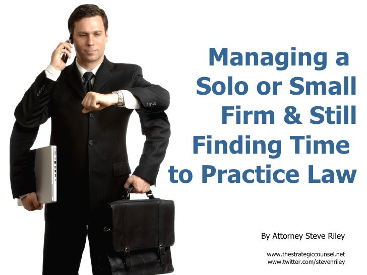 Managing a  Solo or Small Firm & Still Finding Time  to Practice Law By Attorney Steve Riley www.thestrategiccounsel.net w...