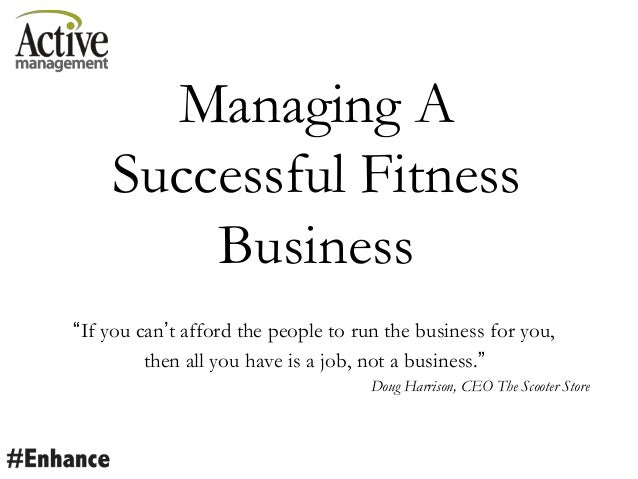 "Managing A Successful Fitness Business ""If you can""t afford the people to run the business for you, then all you have is a..."