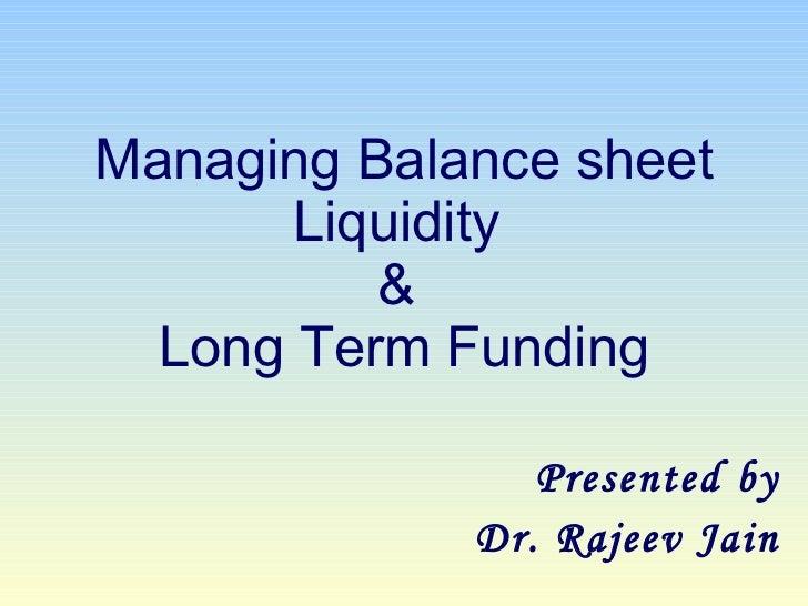 Managing Balance sheet Liquidity  &  Long Term Funding Presented by Dr. Rajeev Jain