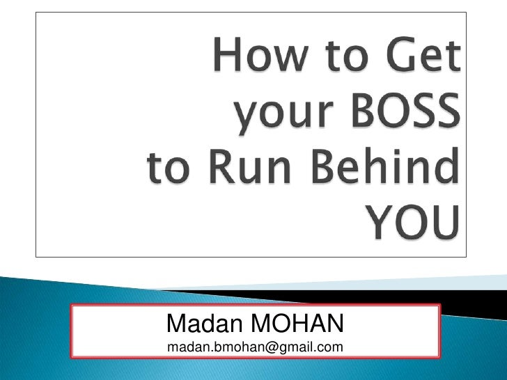 How to Get your BOSS to Run Behind YOU<br />Madan MOHAN<br />madan.bmohan@gmail.com<br />