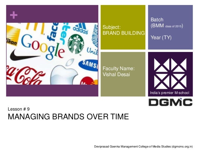 +  Subject:  BRAND BUILDING  Faculty Name:  Vishal Desai  Lesson # 9  MANAGING BRANDS OVER TIME  Batch  (BMM class of 2015...
