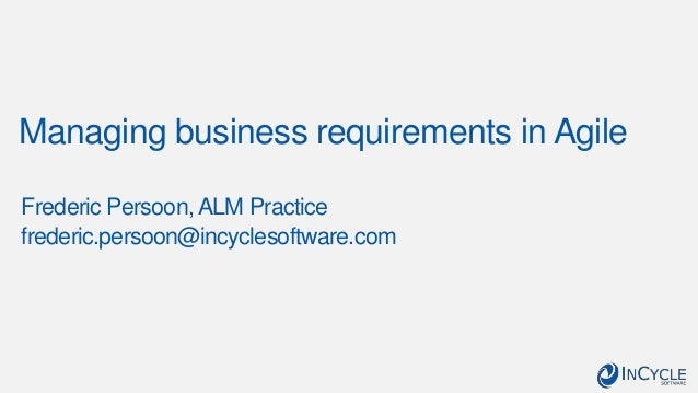 Managing business requirements in Agile Frederic Persoon,ALM Practice frederic.persoon@incyclesoftware.com