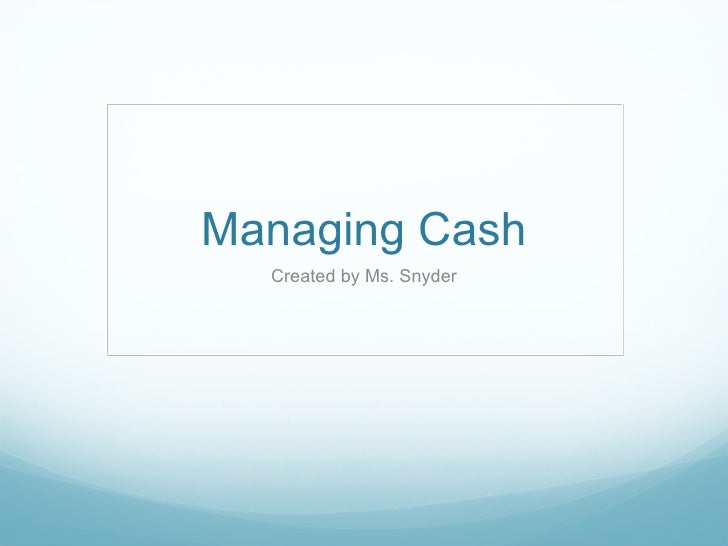 Managing Cash Created by Ms. Snyder