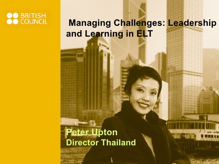 Managing Challenges: Leadership and Learning in ELT Peter Upton Director Thailand