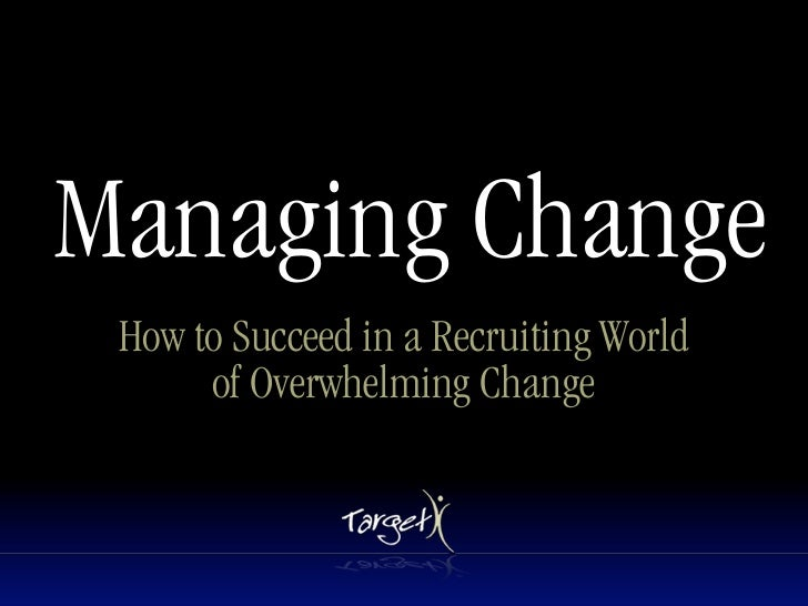 Managing Change  How to Succeed in a Recruiting World       of Overwhelming Change