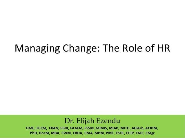 Managing Change: The Role of HR Dr. Elijah Ezendu FIMC, FCCM, FIIAN, FBDI, FAAFM, FSSM, MIMIS, MIAP, MITD, ACIArb, ACIPM, ...