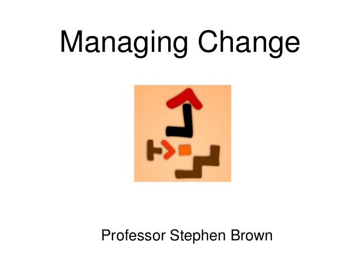 Managing Change  Professor Stephen Brown