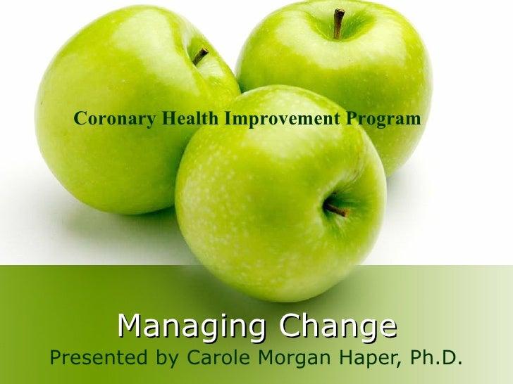 Managing Change Presented by Carole Morgan Haper, Ph.D. Coronary Health Improvement Program
