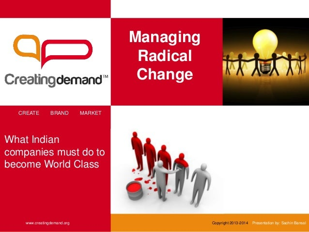 Managing Radical Change CREATE BRAND MARKET www.creatingdemand.org Copyright 2013-2014 Presentation by: Sachin Bansal What...