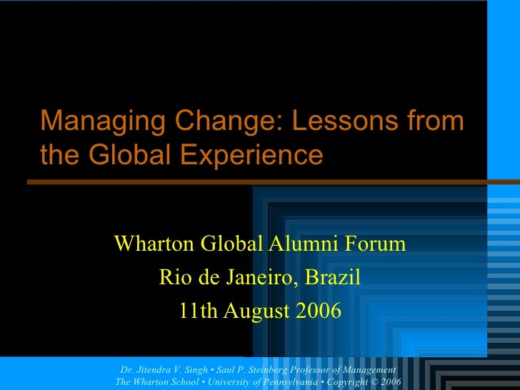 Wharton Global Alumni Forum Rio de Janeiro, Brazil 11th August 2006 Managing Change: Lessons from the Global Experience
