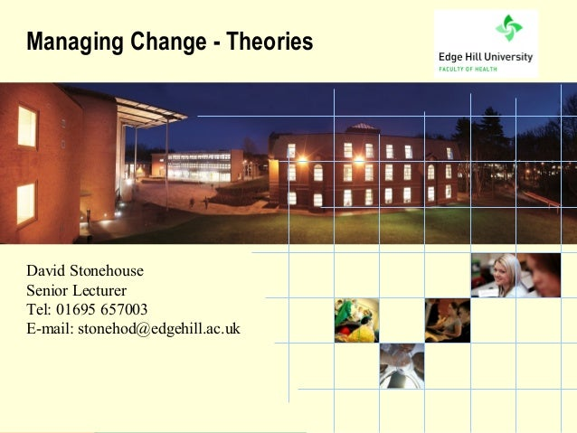 Managing Change - TheoriesDavid StonehouseSenior LecturerTel: 01695 657003E-mail: stonehod@edgehill.ac.uk          the Uni...