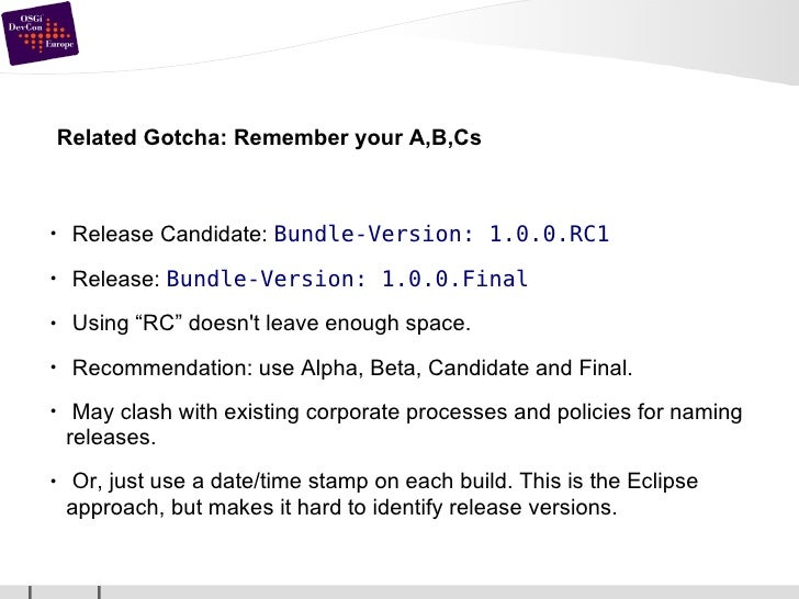 Related Gotcha: Remember your A,B,Cs <ul><li>Release Candidate:  Bundle-Version: 1.0.0.RC1 </li></ul><ul><li>Release:  Bun...