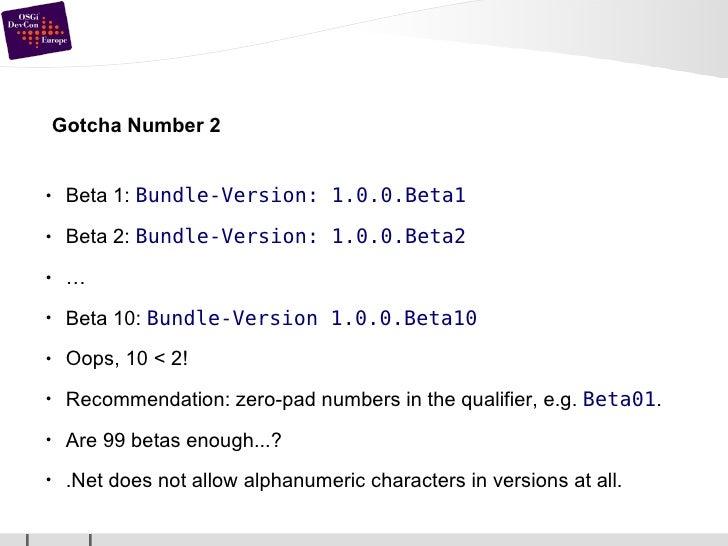 Gotcha Number 2 <ul><li>Beta 1:  Bundle-Version: 1.0.0.Beta1 </li></ul><ul><li>Beta 2:  Bundle-Version: 1.0.0.Beta2 </li><...