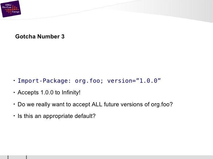 """Gotcha Number 3 <ul><li>Import-Package: org.foo; version=""""1.0.0"""" </li></ul><ul><li>Accepts 1.0.0 to Infinity! </li></ul><u..."""