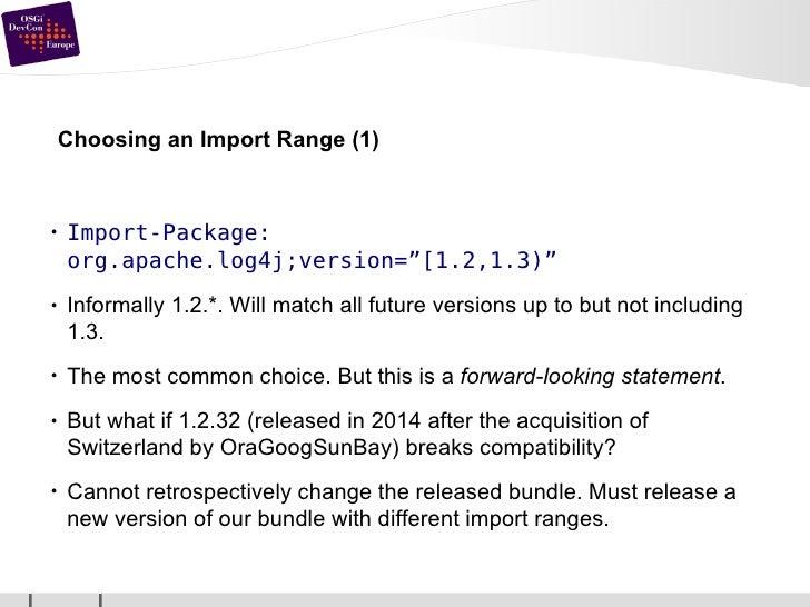 "Choosing an Import Range (1) <ul><li>Import-Package: org.apache.log4j;version=""[1.2,1.3)"" </li></ul><ul><li>Informally 1.2..."