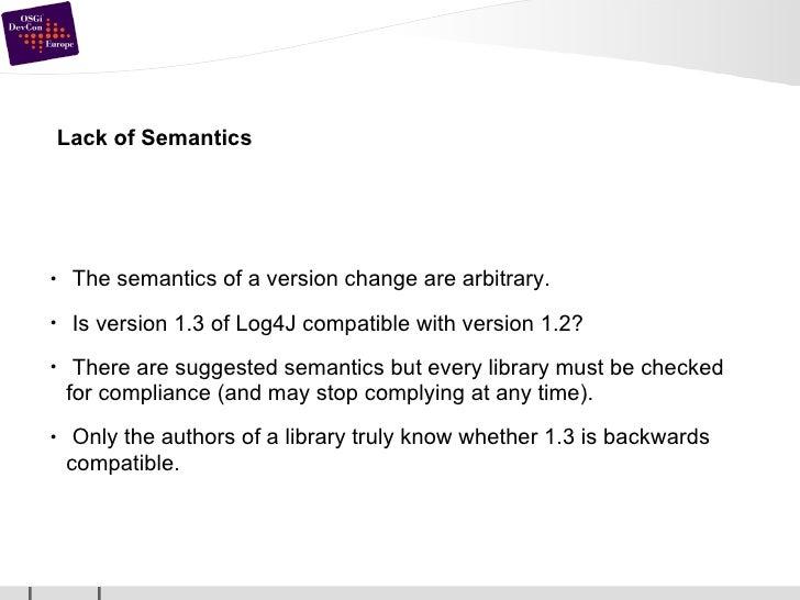 Lack of Semantics <ul><li>The semantics of a version change are arbitrary. </li></ul><ul><li>Is version 1.3 of Log4J compa...