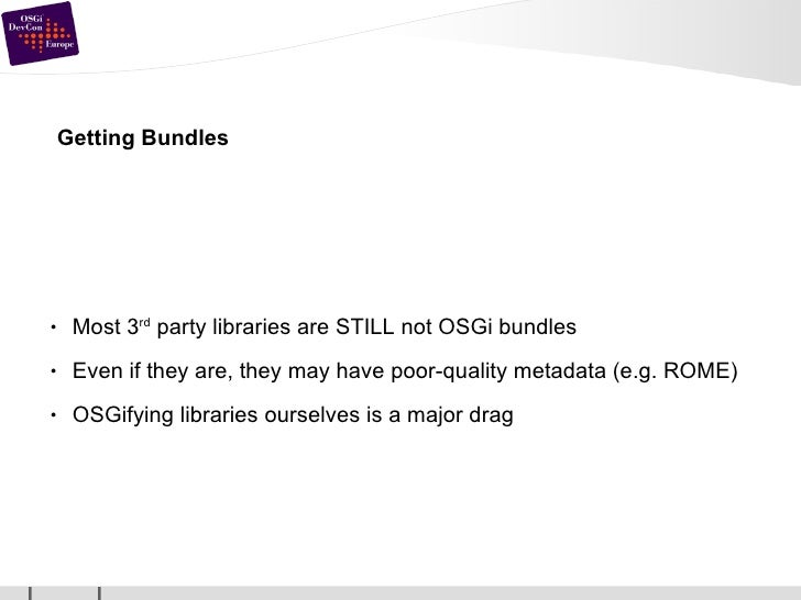 Getting Bundles <ul><li>Most 3 rd  party libraries are STILL not OSGi bundles </li></ul><ul><li>Even if they are, they may...