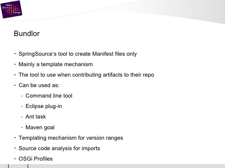 Bundlor <ul><li>SpringSource's tool to create Manifest files only </li></ul><ul><li>Mainly a template mechanism </li></ul>...