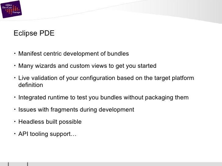 Eclipse PDE <ul><li>Manifest centric development of bundles </li></ul><ul><li>Many wizards and custom views to get you sta...