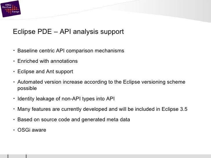 Eclipse PDE – API analysis support <ul><li>Baseline centric API comparison mechanisms </li></ul><ul><li>Enriched with anno...
