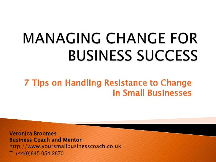 7 Tips on Handling Resistance to Change                          in Small BusinessesVeronica BroomesBusiness Coach and Men...
