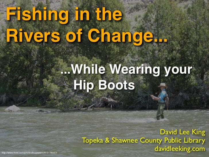 Fishing in the    Rivers of Change...                                                    ...While Wearing your            ...