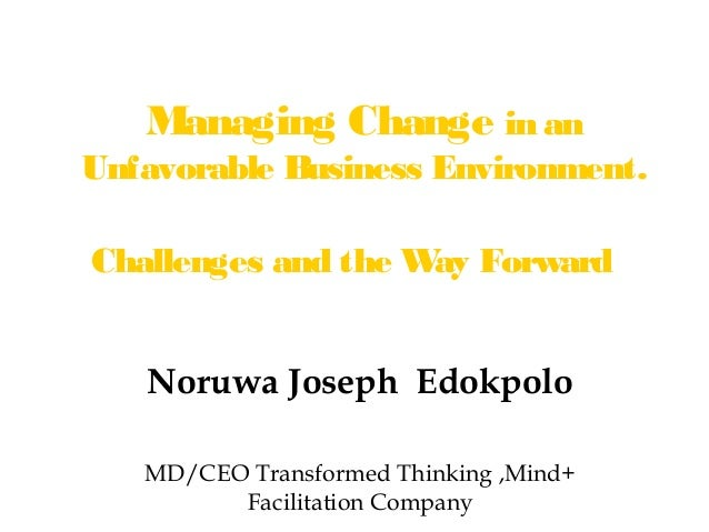 Managing Change in anUnfavorable Business Environment.Challenges and the W Forward                    ay   Noruwa Joseph E...