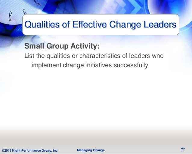 Qualities of Effective Change Leaders             Small Group Activity:             List the qualities or characteristics ...