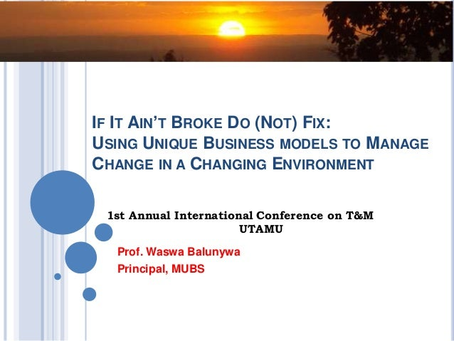 IF IT AIN'T BROKE DO (NOT) FIX: USING UNIQUE BUSINESS MODELS TO MANAGE CHANGE IN A CHANGING ENVIRONMENT Prof. Waswa Baluny...