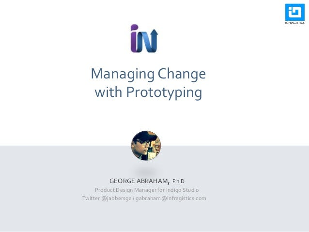 Managing Change with Prototyping GEORGE ABRAHAM, Ph.D Product Design Manager for Indigo Studio Twitter @jabbersga / gabrah...