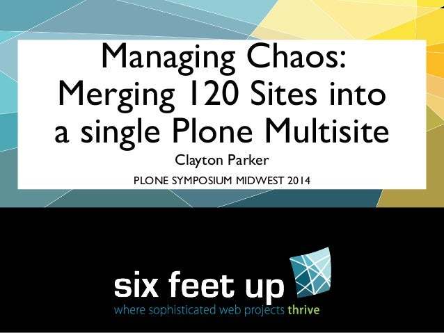Clayton Parker Managing Chaos: Merging 120 Sites into a single Plone Multisite PLONE SYMPOSIUM MIDWEST 2014