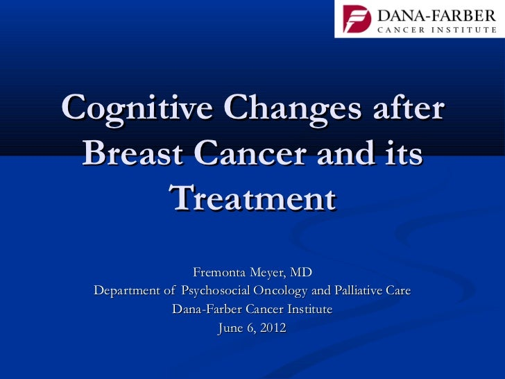 Cognitive Changes after Breast Cancer and its      Treatment                 Fremonta Meyer, MD Department of Psychosocial...