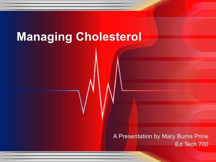 <ul><li>A Presentation by Mary Burns Prine </li></ul><ul><li>Ed Tech 700 </li></ul>Managing Cholesterol