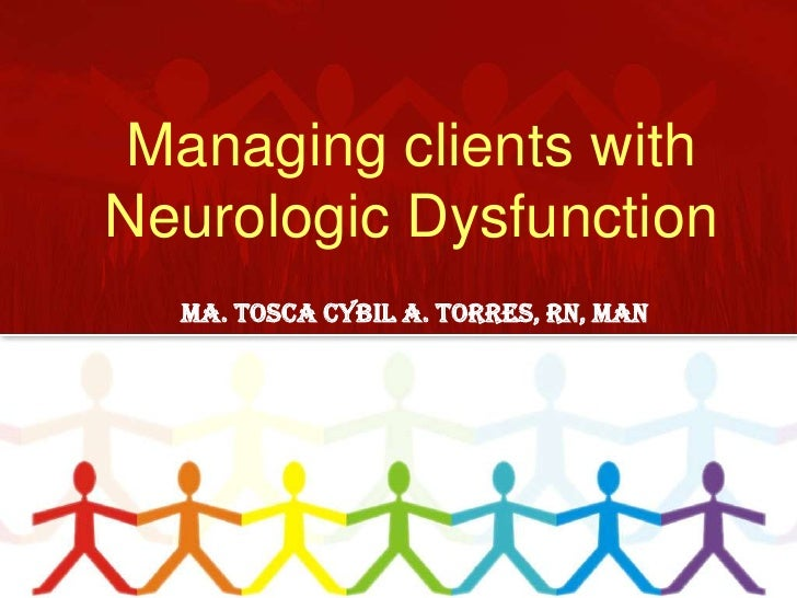 Managing clients with Neurologic Dysfunction <br />Ma. Tosca Cybil A. Torres, RN, MAN <br />