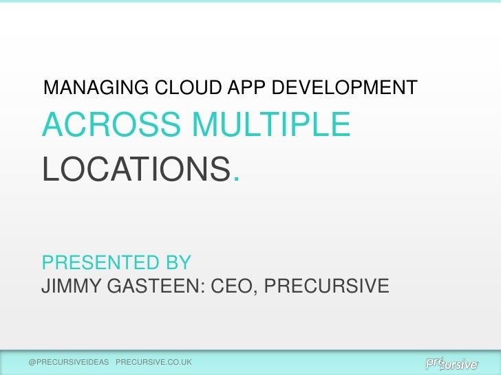MANAGING CLOUD APP DEVELOPMENT  ACROSS MULTIPLE  LOCATIONS.  PRESENTED BY  JIMMY GASTEEN: CEO, PRECURSIVE@PRECURSIVEIDEAS ...