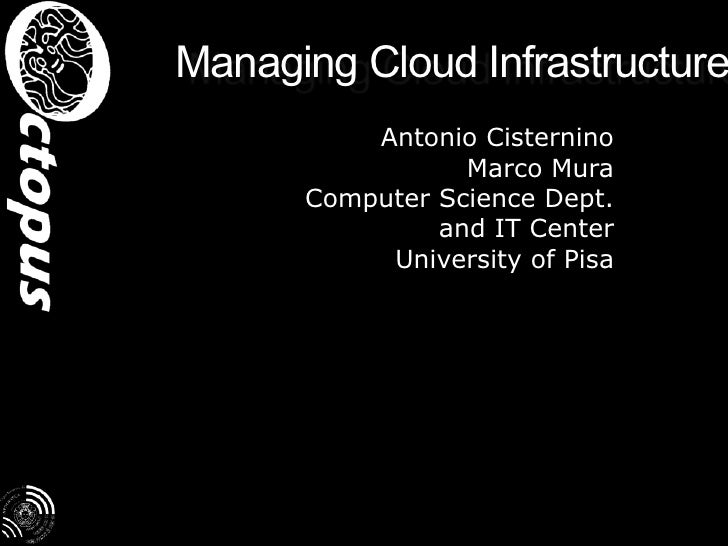 Managing Cloud Infrastructure<br />Antonio Cisternino<br />Marco Mura<br />Computer Science Dept.<br />and IT Center<br />...