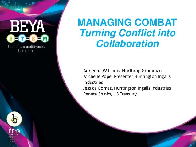 MANAGING COMBAT Turning Conflict into Collaboration Adrienne Williams, Northrop Grumman Michelle Pope, Presenter Huntingto...