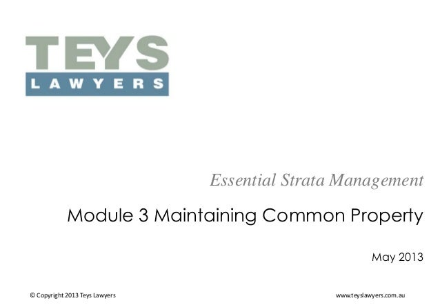 Essential Strata Management Module 3 Maintaining Common Property May 2013  © Copyright 2013 Teys Lawyers  www.teyslawyers....