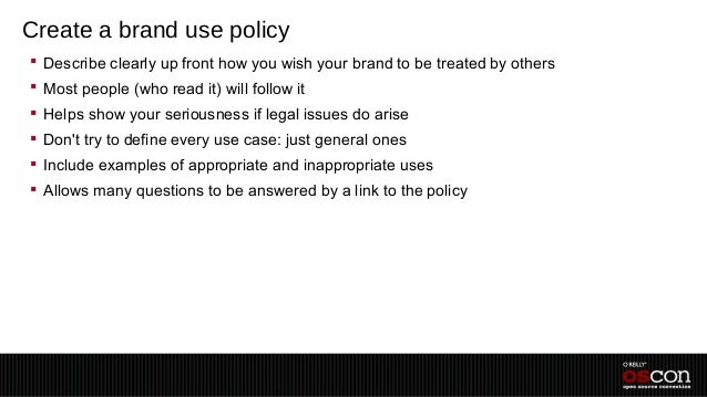 Create a brand use policy Describe clearly up front how you wish your brand to be treated by others Most people (who rea...