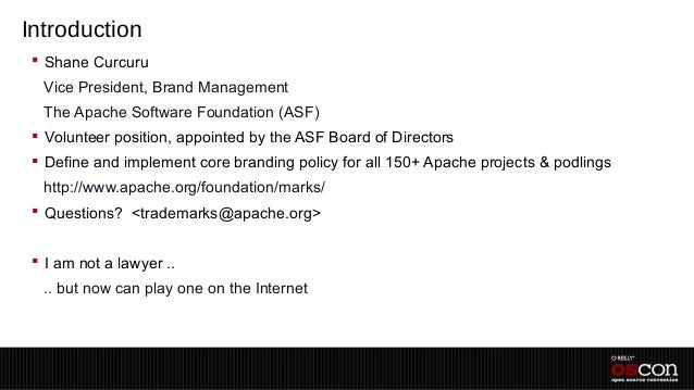 Introduction  Shane Curcuru –Vice President, Brand Management –The Apache Software Foundation (ASF)  Volunteer position,...